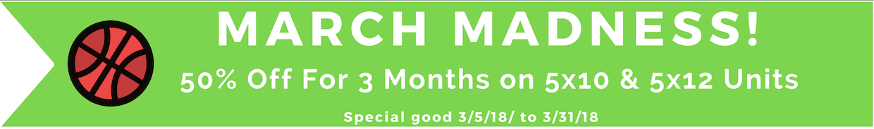 March Madness Special! 50% off for 3 months on 5x10 & 5x12 Units